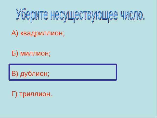 А) квадриллион; Б) миллион; В) дублион; Г) триллион.