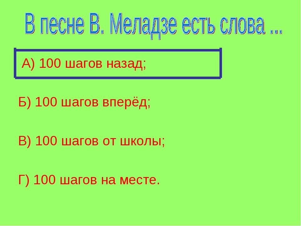 А) 100 шагов назад; Б) 100 шагов вперёд; В) 100 шагов от школы; Г) 100 шагов...