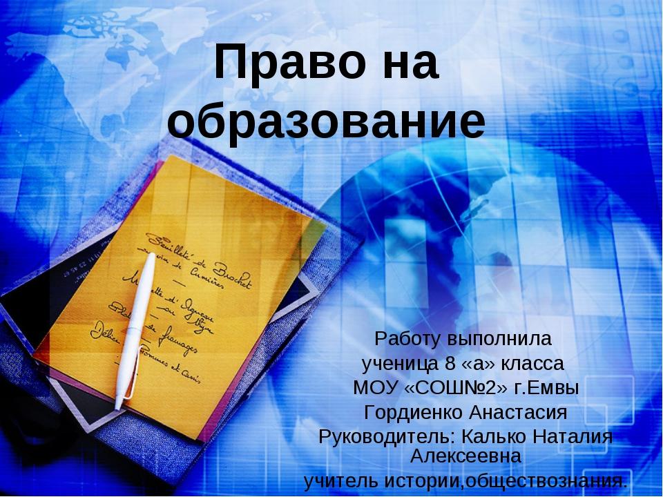 Право на образование Работу выполнила ученица 8 «а» класса МОУ «СОШ№2» г.Емвы...