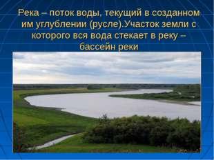 Река – поток воды, текущий в созданном им углублении (русле).Участок земли с