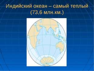 Индийский океан – самый теплый (73,6 млн.км.)