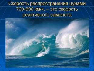 Скорость распространения цунами 700-800 км/ч. – это скорость реактивного само