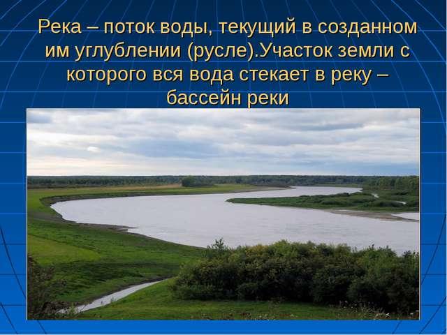 Река – поток воды, текущий в созданном им углублении (русле).Участок земли с...