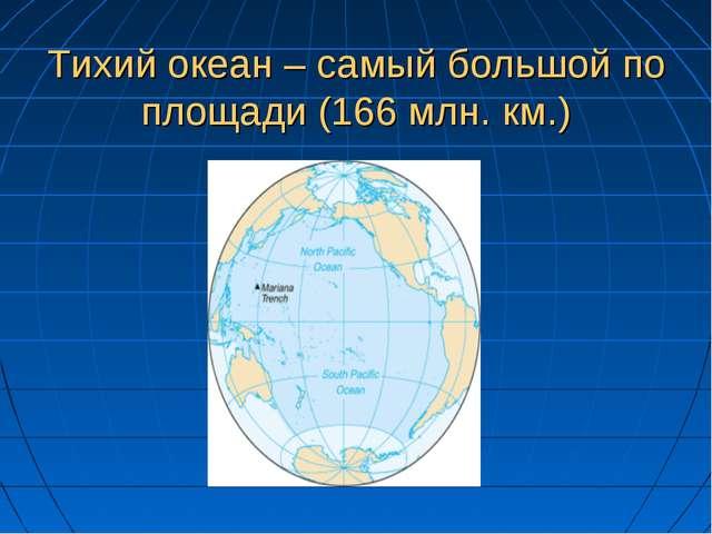 Тихий океан – самый большой по площади (166 млн. км.)