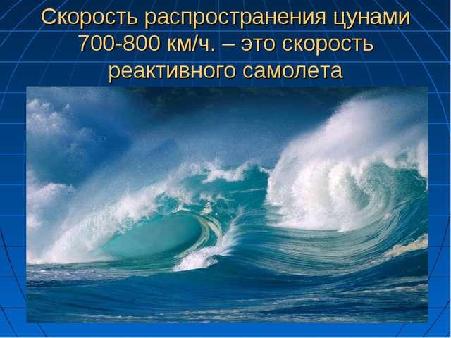 Скорость распространения цунами 700-800 км/ч. – это скорость реактивного само...