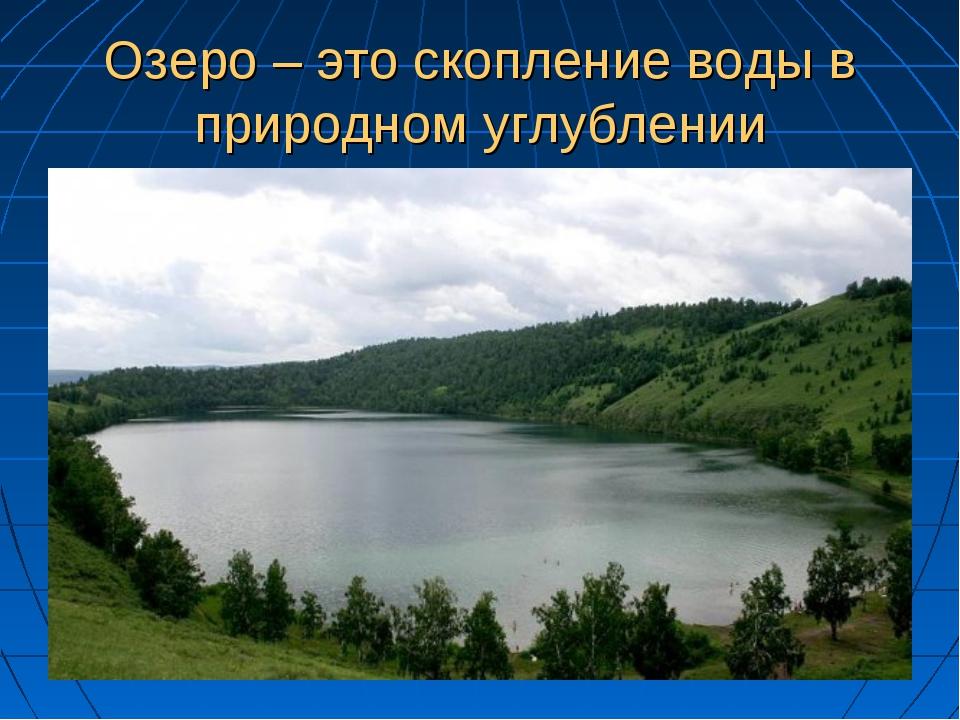 Озеро – это скопление воды в природном углублении