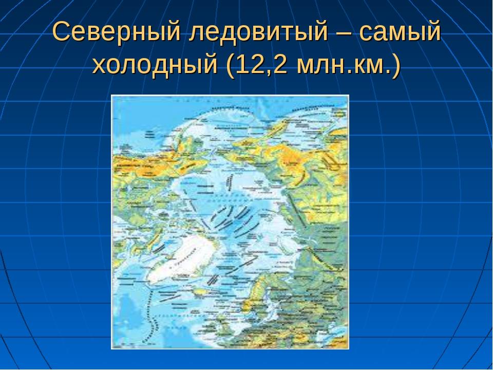 Северный ледовитый – самый холодный (12,2 млн.км.)
