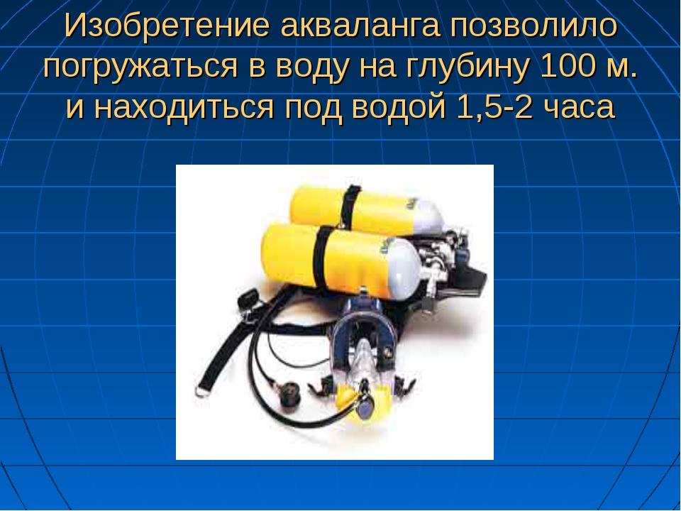 Изобретение акваланга позволило погружаться в воду на глубину 100 м. и находи...