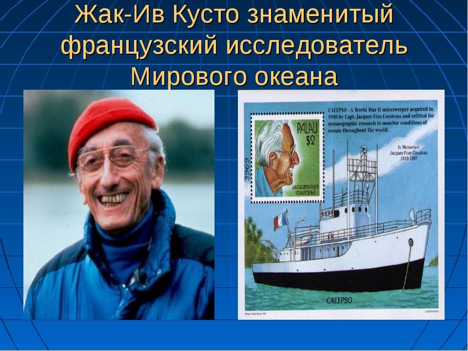 Жак-Ив Кусто знаменитый французский исследователь Мирового океана