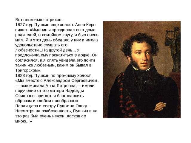 Вот несколько штрихов. 1827 год. Пушкин еще холост. Анна Керн пишет: «Именины...