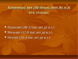 Каменный век (40-4тыс.лет до н.э) его этапы: Палеолит (40-12тыс.лет до н.э.)