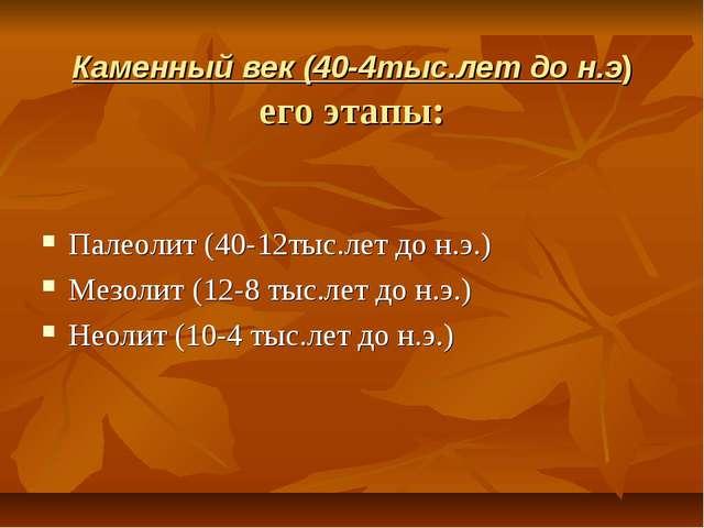 Каменный век (40-4тыс.лет до н.э) его этапы: Палеолит (40-12тыс.лет до н.э.)...