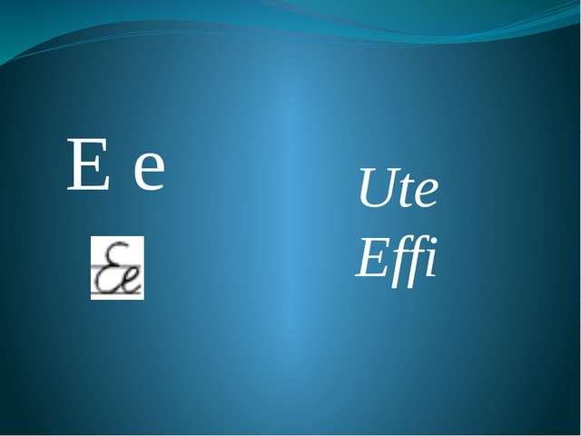 Е е Ute Effi
