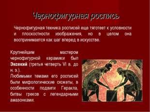Чернофигурная роспись Чернофигурная техника росписей еще тяготеет к условност