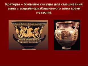 Кратеры – большие сосуды для смешивания вина с водой(неразбавленного вина гре