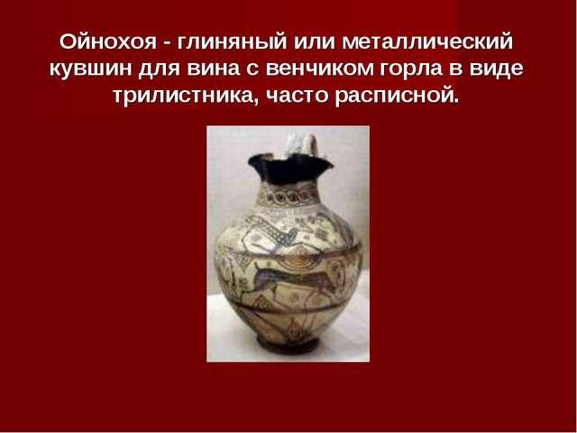 Ойнохоя - глиняный или металлический кувшин для вина с венчиком горла в виде...
