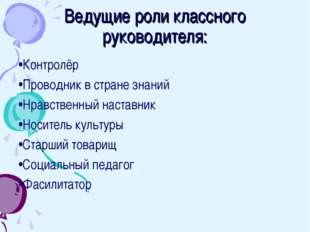 Ведущие роли классного руководителя: •Контролёр •Проводник в стране знаний •Н