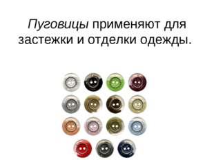 Пуговицы применяют для застежки и отделки одежды.