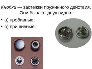 Кнопки — застежки пружинного действия. Они бывают двух видов: а) пробивные; б