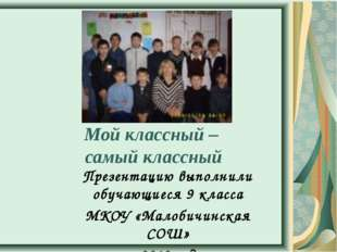 Мой классный – самый классный Презентацию выполнили обучающиеся 9 класса МКО