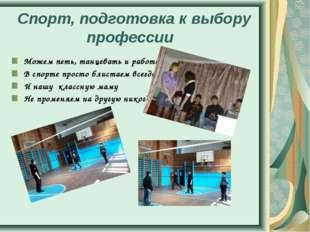 Спорт, подготовка к выбору профессии Можем петь, танцевать и работать В спорт