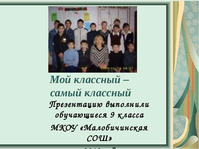 Мой классный – самый классный Презентацию выполнили обучающиеся 9 класса МКО...