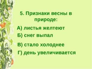 5. Признаки весны в природе: А) листья желтеют Б) снег выпал В) стало холодне