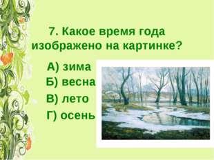 7. Какое время года изображено на картинке? А) зима Б) весна Г) осень В) лето