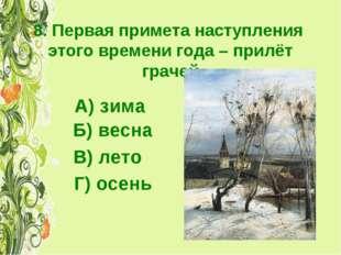 8. Первая примета наступления этого времени года – прилёт грачей А) зима Б) в