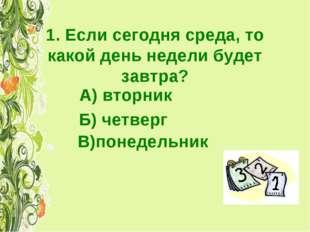 1. Если сегодня среда, то какой день недели будет завтра? А) вторник Б) четве