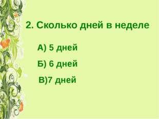 2. Сколько дней в неделе А) 5 дней Б) 6 дней В)7 дней