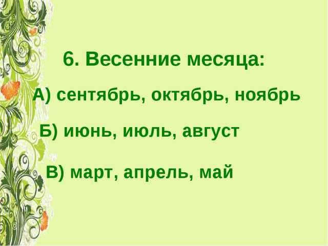 6. Весенние месяца: А) сентябрь, октябрь, ноябрь Б) июнь, июль, август В) мар...