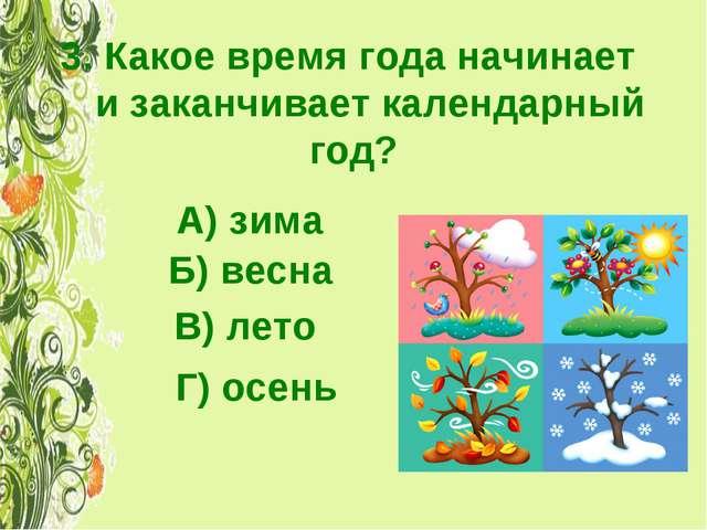 3. Какое время года начинает и заканчивает календарный год? А) зима Б) весна...
