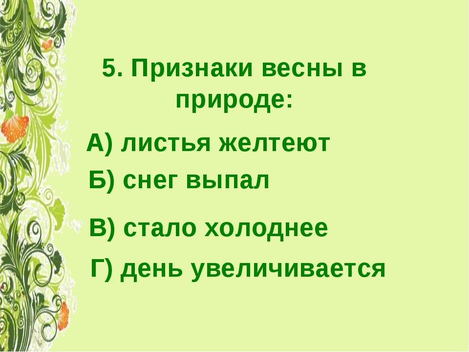 5. Признаки весны в природе: А) листья желтеют Б) снег выпал В) стало холодне...