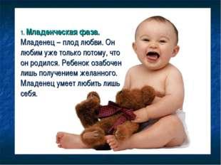 1. Младенческая фаза. Младенец – плод любви. Он любим уже только потому, что