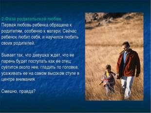 2.Фаза родительской любви. Первая любовь ребенка обращена к родителям, особен