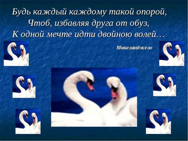 Будь каждый каждому такой опорой, Чтоб, избавляя друга от обуз, К одной мечте...