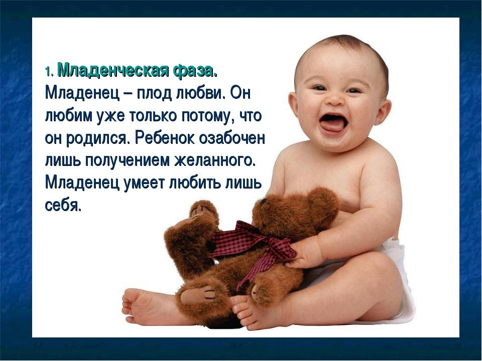 1. Младенческая фаза. Младенец – плод любви. Он любим уже только потому, что...