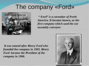 "The company «Ford» "" Ford"" is a carmaker of North America. It became known, a"