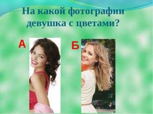 На какой фотографии девушка с цветами? А Б