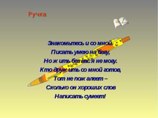 Ручка Знакомьтесь и со мной. Писать умею на бегу, Но жить без вас я не могу.