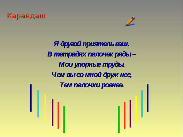 Карандаш Я другой приятель ваш. В тетрадях палочек ряды – Мои упорные труды....