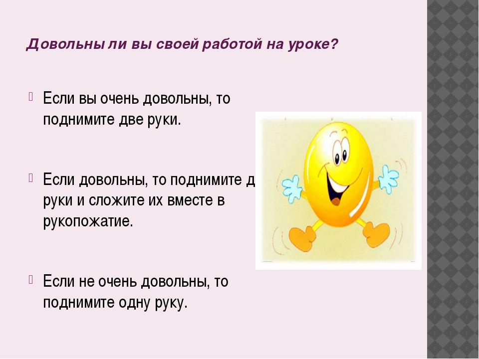 Довольны ли вы своей работой на уроке? Если вы очень довольны, то поднимите д...