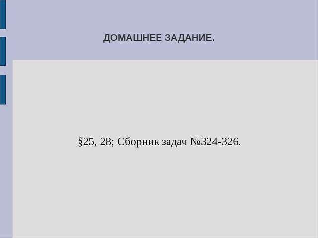 ДОМАШНЕЕ ЗАДАНИЕ. §25, 28; Сборник задач №324-326.