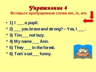 Упражнение 4 Вставьте пропущенные слова am, is, are. 1) I ___ a pupil. 2) ___