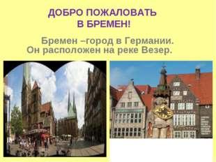 Бремен –город в Германии. Он расположен на реке Везер. ДОБРО ПОЖАЛОВАТЬ В БР
