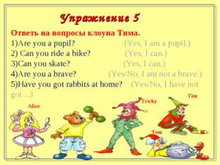 Ответь на вопросы клоуна Тима. Are you a pupil? (Yes, I am a pupil.) Can you