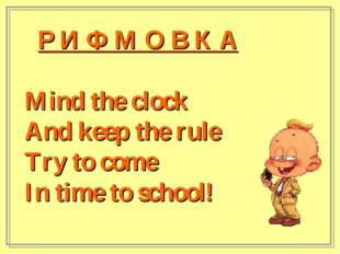 Р И Ф М О В К А Mind the clock And keep the rule Try to come In time to scho