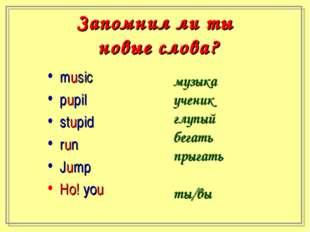 Запомнил ли ты новые слова? music pupil stupid run Jump Но! you музыка ученик