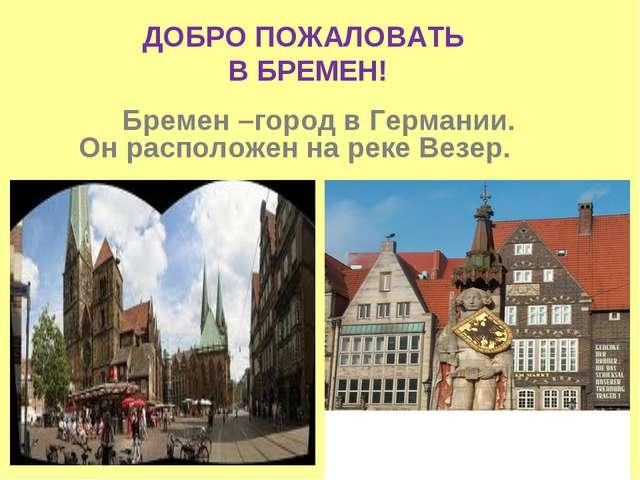 Бремен –город в Германии. Он расположен на реке Везер. ДОБРО ПОЖАЛОВАТЬ В БР...